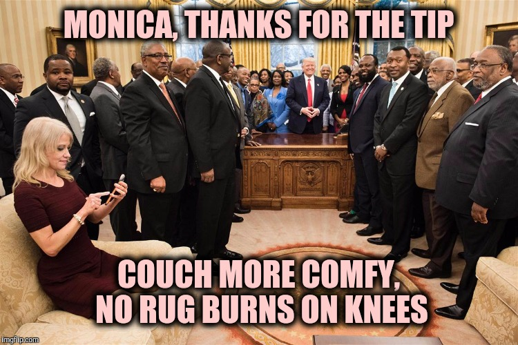 Keep 'em happy | MONICA, THANKS FOR THE TIP COUCH MORE COMFY, NO RUG BURNS ON KNEES | image tagged in kellyanne conway,donald trump,white house,monica lewinsky | made w/ Imgflip meme maker