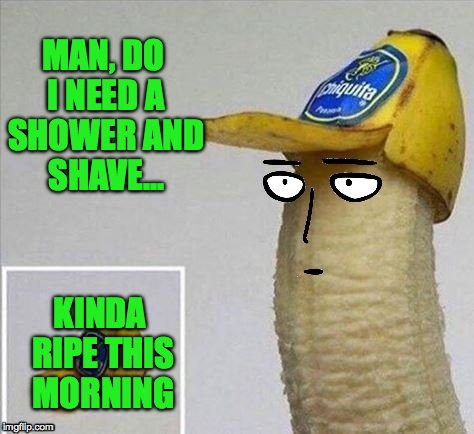 Morning After The Night Before (kudos to the creator of this awesome template!) | MAN, DO I NEED A SHOWER AND SHAVE... KINDA RIPE THIS MORNING | image tagged in ripe 'nana | made w/ Imgflip meme maker