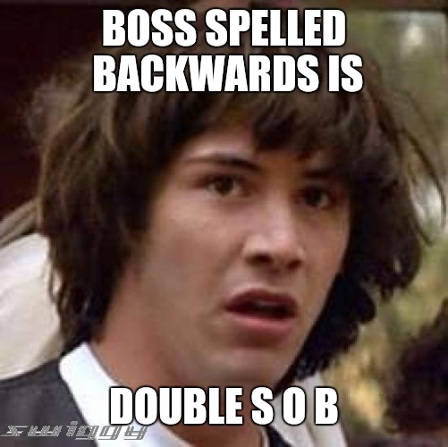 For the working stiffs out there | BOSS SPELLED BACKWARDS IS DOUBLE S O B | image tagged in memes,conspiracy keanu,scumbag boss | made w/ Imgflip meme maker