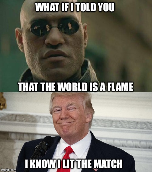 World Bonfire | WHAT IF I TOLD YOU THAT THE WORLD IS A FLAME I KNOW I LIT THE MATCH | image tagged in donald trump,matrix morpheus | made w/ Imgflip meme maker