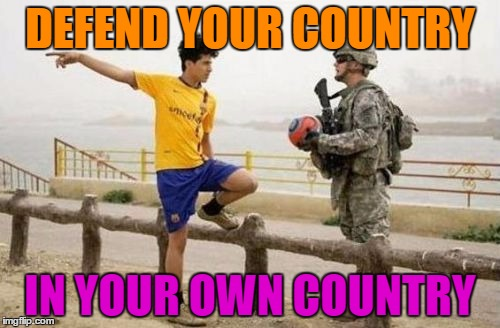 Fifa E Call Of Duty | DEFEND YOUR COUNTRY IN YOUR OWN COUNTRY | image tagged in memes,fifa e call of duty | made w/ Imgflip meme maker