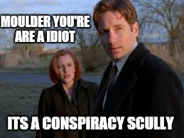 MOULDER YOU'RE ARE A IDIOT ITS A CONSPIRACY SCULLY | made w/ Imgflip meme maker
