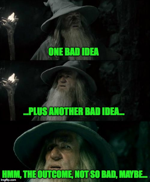ONE BAD IDEA HMM, THE OUTCOME, NOT SO BAD, MAYBE... ...PLUS ANOTHER BAD IDEA... | made w/ Imgflip meme maker