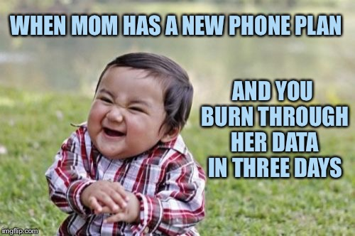 Evil Toddler Meme | WHEN MOM HAS A NEW PHONE PLAN AND YOU BURN THROUGH HER DATA IN THREE DAYS | image tagged in memes,evil toddler | made w/ Imgflip meme maker