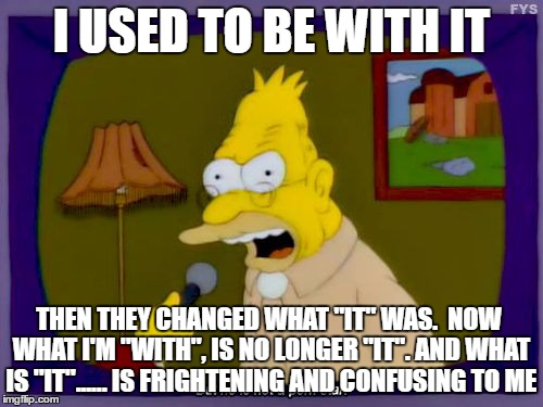 "Grandpa Simpson Interview | I USED TO BE WITH IT THEN THEY CHANGED WHAT ""IT"" WAS.  NOW WHAT I'M ""WITH"", IS NO LONGER ""IT"". AND WHAT IS ""IT""...... IS FRIGHTENING AND CON 