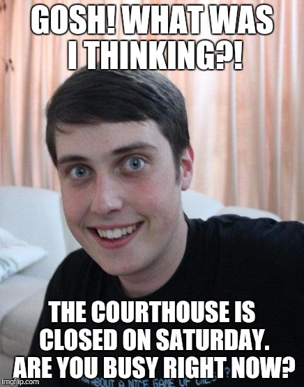 GOSH! WHAT WAS I THINKING?! THE COURTHOUSE IS CLOSED ON SATURDAY. ARE YOU BUSY RIGHT NOW? | image tagged in overly attached boyfriend | made w/ Imgflip meme maker