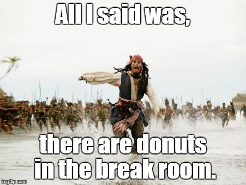 Jack Sparrow Being Chased Meme | All I said was, there are donuts in the break room. | image tagged in memes,jack sparrow being chased | made w/ Imgflip meme maker