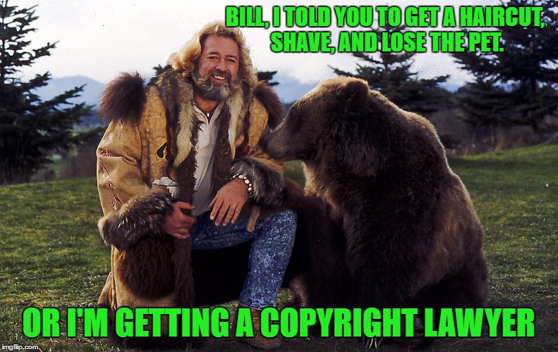 BILL, I TOLD YOU TO GET A HAIRCUT, SHAVE, AND LOSE THE PET. OR I'M GETTING A COPYRIGHT LAWYER | made w/ Imgflip meme maker