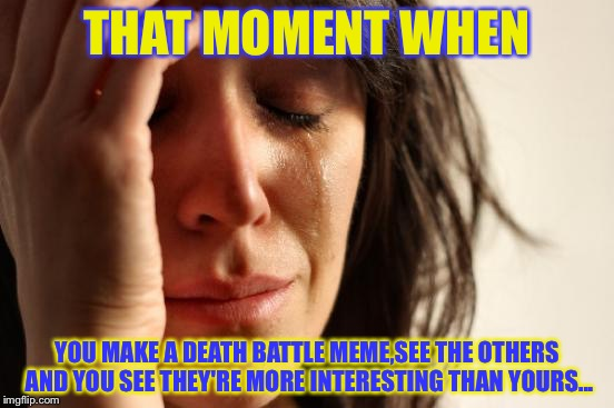 That happened to me... ;_; | THAT MOMENT WHEN YOU MAKE A DEATH BATTLE MEME,SEE THE OTHERS AND YOU SEE THEY'RE MORE INTERESTING THAN YOURS... | image tagged in memes,first world problems | made w/ Imgflip meme maker