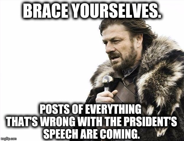 Brace Yourselves X is Coming Meme | BRACE YOURSELVES. POSTS OF EVERYTHING THAT'S WRONG WITH THE PRSIDENT'S SPEECH ARE COMING. | image tagged in memes,brace yourselves x is coming | made w/ Imgflip meme maker
