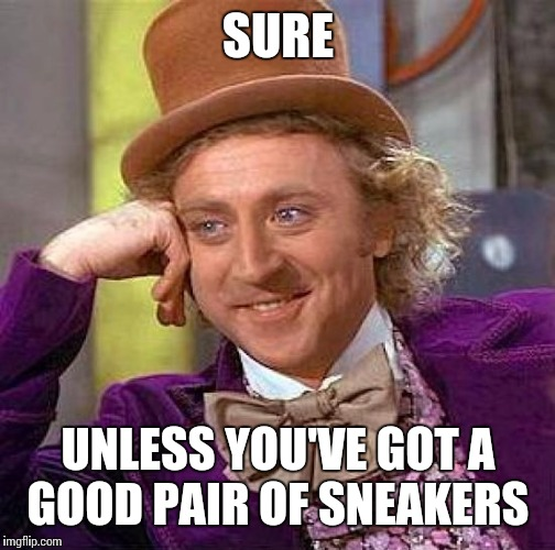 Creepy Condescending Wonka Meme | SURE UNLESS YOU'VE GOT A GOOD PAIR OF SNEAKERS | image tagged in memes,creepy condescending wonka | made w/ Imgflip meme maker