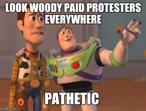 X, X Everywhere Meme | LOOK WOODY PAID PROTESTERS EVERYWHERE PATHETIC | image tagged in memes,x,x everywhere,x x everywhere | made w/ Imgflip meme maker