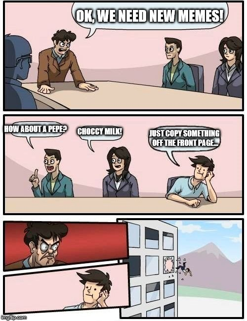 Boardroom Meeting Suggestion Meme |  OK, WE NEED NEW MEMES! HOW ABOUT A PEPE? CHOCCY MILK! JUST COPY SOMETHING OFF THE FRONT PAGE... | image tagged in memes,boardroom meeting suggestion | made w/ Imgflip meme maker