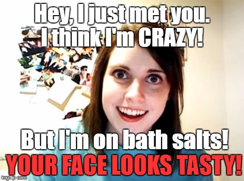 OM NOM NOM |  Hey, I just met you. I think I'm CRAZY! But I'm on bath salts! YOUR FACE LOOKS TASTY! | image tagged in memes,overly attached girlfriend,hey i just met you,im on bath salts,hey are you gonna finish eating that face or what | made w/ Imgflip meme maker
