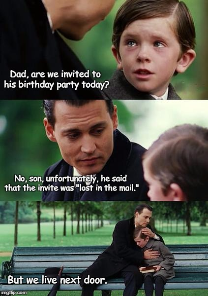 "Finding Neverland Meme | Dad, are we invited to his birthday party today? No, son, unfortunately, he said that the invite was ""lost in the mail."" But we live next do 
