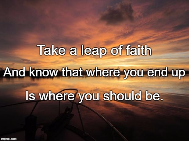 Leap of Faith |  Take a leap of faith; And know that where you end up; Is where you should be. | image tagged in leap of faith | made w/ Imgflip meme maker