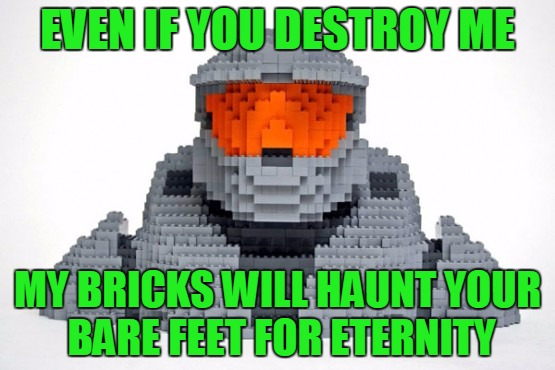 If You Destroy Me, I Will Become More Powerful Than You Can Ever Imagine - Lego Week - A Juicydeath1025 Event | EVEN IF YOU DESTROY ME MY BRICKS WILL HAUNT YOUR BARE FEET FOR ETERNITY | image tagged in memes,lego week,juicydeath1025,master chief,lego bricks,ouch ouch ouch | made w/ Imgflip meme maker