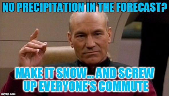 Screw up all the communtes!!! | NO PRECIPITATION IN THE FORECAST? MAKE IT SNOW... AND SCREW UP EVERYONE'S COMMUTE | image tagged in picard make it so,35 in a 65 zone should get you publicly flogged,bad drivers,how dont you know how to drive in 2 inches of snow | made w/ Imgflip meme maker