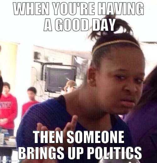Black Girl Wat Meme | WHEN YOU'RE HAVING A GOOD DAY THEN SOMEONE BRINGS UP POLITICS | image tagged in memes,black girl wat | made w/ Imgflip meme maker