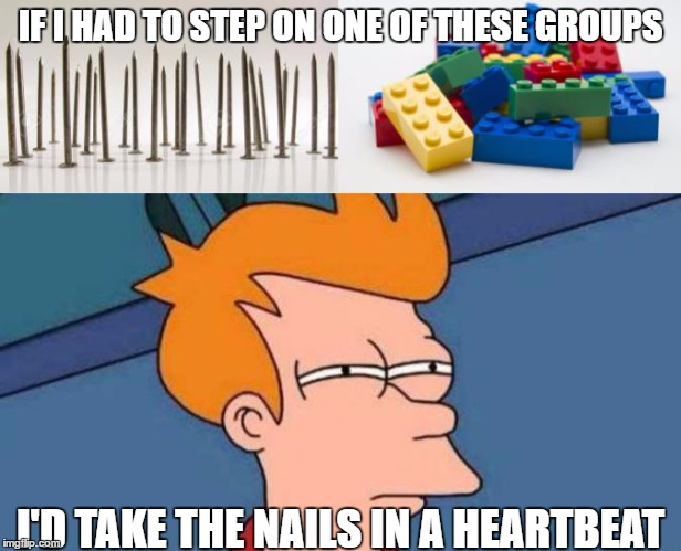 Tread carefully... (Made for JuicyDeath's Lego Week!) | IF I HAD TO STEP ON ONE OF THESE GROUPS I'D TAKE THE NAILS IN A HEARTBEAT | image tagged in lego week,lego,stepping on a lego,futurama fry | made w/ Imgflip meme maker