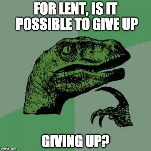 Happy Ash Wednesday! | FOR LENT, IS IT POSSIBLE TO GIVE UP GIVING UP? | image tagged in memes,philosoraptor,ash wednesday,lent,give up,bacon | made w/ Imgflip meme maker