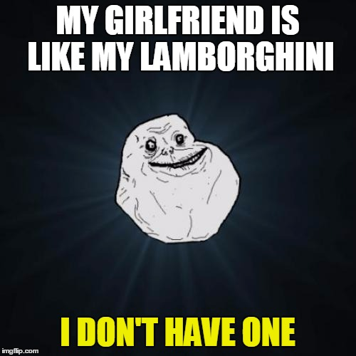 MY GIRLFRIEND IS LIKE MY LAMBORGHINI I DON'T HAVE ONE | made w/ Imgflip meme maker