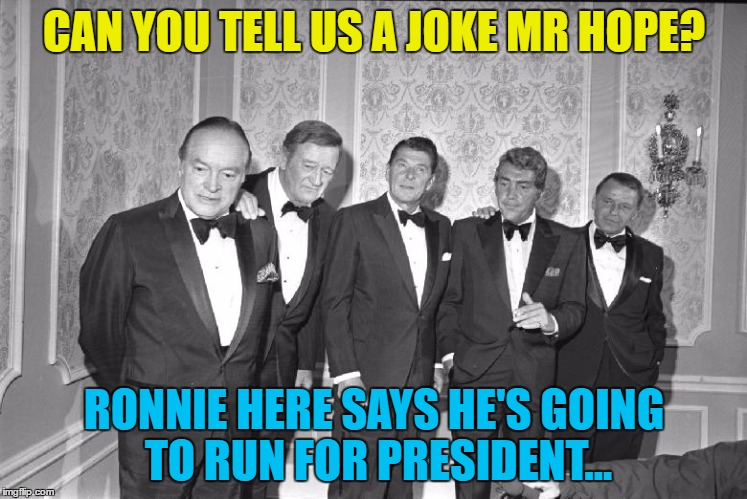 I wonder how that turned out? :) | CAN YOU TELL US A JOKE MR HOPE? RONNIE HERE SAYS HE'S GOING TO RUN FOR PRESIDENT... | image tagged in memes,rat pack week,bob hope,ronald reagan,politics,jokes | made w/ Imgflip meme maker