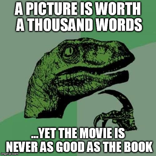 Philosoraptor Meme | A PICTURE IS WORTH A THOUSAND WORDS ...YET THE MOVIE IS NEVER AS GOOD AS THE BOOK | image tagged in memes,philosoraptor | made w/ Imgflip meme maker