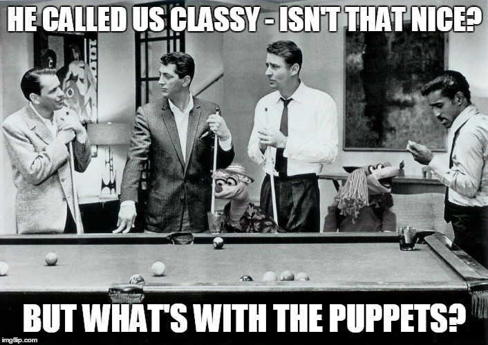 HE CALLED US CLASSY - ISN'T THAT NICE? BUT WHAT'S WITH THE PUPPETS? | made w/ Imgflip meme maker