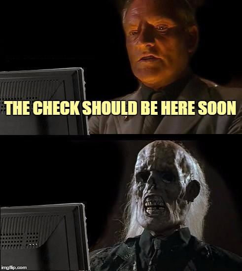 Ill Just Wait Here Meme | THE CHECK SHOULD BE HERE SOON | image tagged in memes,ill just wait here | made w/ Imgflip meme maker
