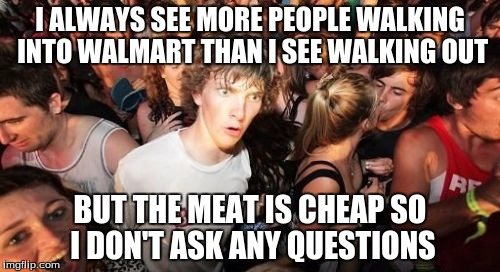Sudden Clarity Clarence Meme | I ALWAYS SEE MORE PEOPLE WALKING INTO WALMART THAN I SEE WALKING OUT BUT THE MEAT IS CHEAP SO I DON'T ASK ANY QUESTIONS | image tagged in memes,sudden clarity clarence | made w/ Imgflip meme maker