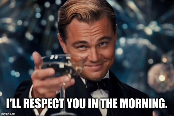 Leonardo Dicaprio Cheers Meme | I'LL RESPECT YOU IN THE MORNING. | image tagged in memes,leonardo dicaprio cheers | made w/ Imgflip meme maker