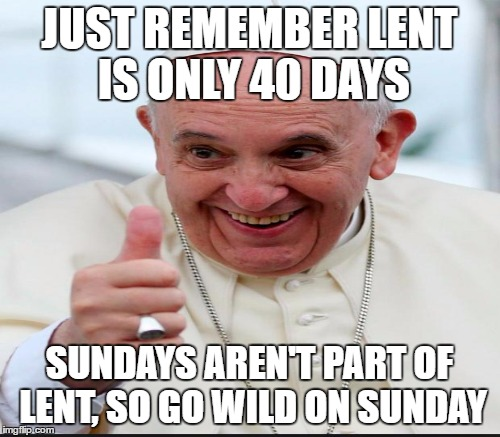 JUST REMEMBER LENT IS ONLY 40 DAYS SUNDAYS AREN'T PART OF LENT, SO GO WILD ON SUNDAY | made w/ Imgflip meme maker
