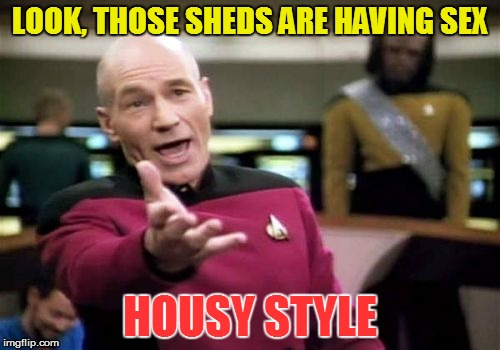 Picard Wtf Meme | LOOK, THOSE SHEDS ARE HAVING SEX HOUSY STYLE | image tagged in memes,picard wtf | made w/ Imgflip meme maker