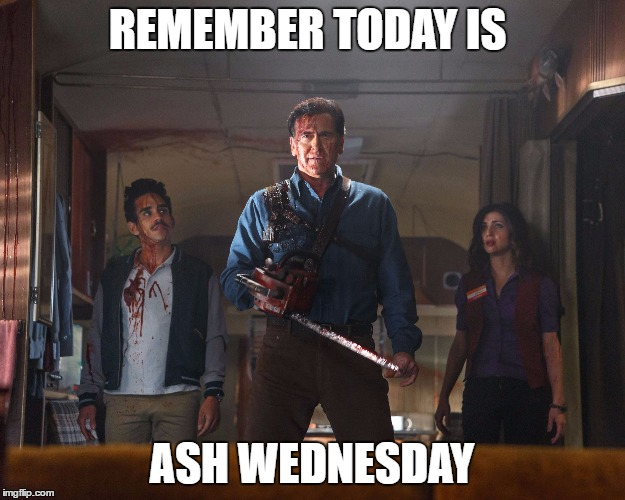 Giving up zombies for Lent | REMEMBER TODAY IS ASH WEDNESDAY | image tagged in ash vs evil dead,ash wednesday,zombies | made w/ Imgflip meme maker