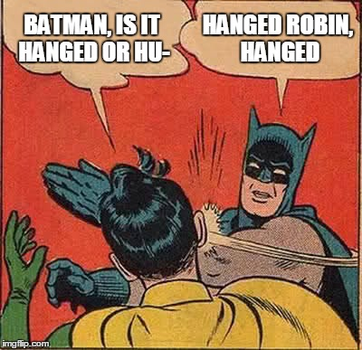Batman Slapping Robin Meme | BATMAN, IS IT HANGED OR HU- HANGED ROBIN, HANGED | image tagged in memes,batman slapping robin | made w/ Imgflip meme maker