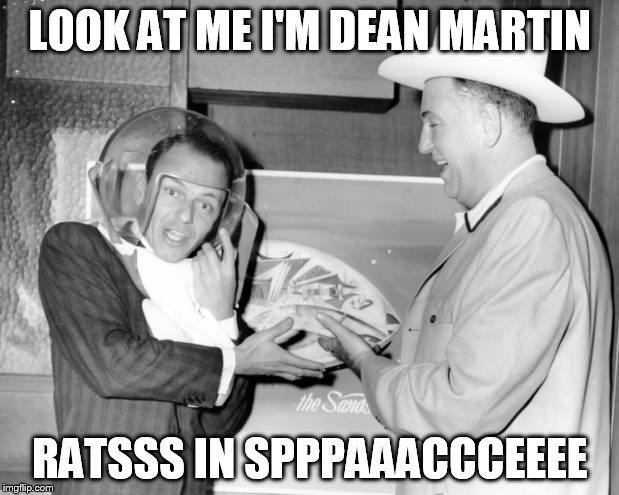 LOOK AT ME I'M DEAN MARTIN RATSSS IN SPPPAAACCCEEEE | made w/ Imgflip meme maker