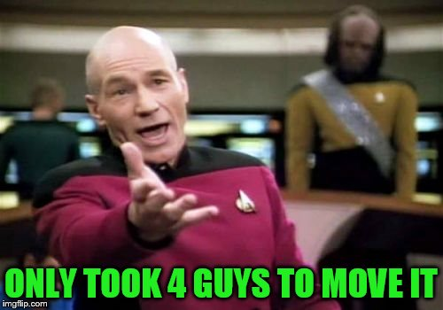 Picard Wtf Meme | ONLY TOOK 4 GUYS TO MOVE IT | image tagged in memes,picard wtf | made w/ Imgflip meme maker