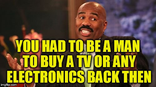 Steve Harvey Meme | YOU HAD TO BE A MAN TO BUY A TV OR ANY ELECTRONICS BACK THEN | image tagged in memes,steve harvey | made w/ Imgflip meme maker