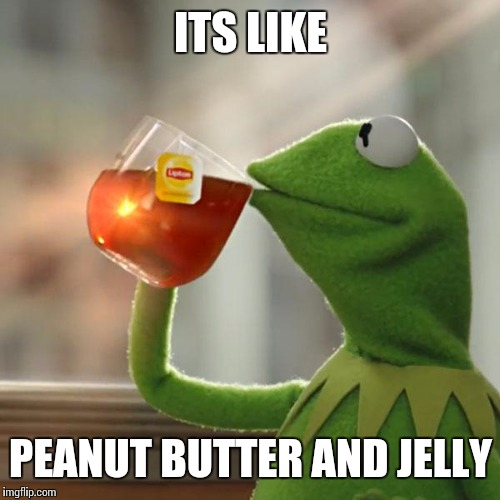 But Thats None Of My Business Meme | ITS LIKE PEANUT BUTTER AND JELLY | image tagged in memes,but thats none of my business,kermit the frog | made w/ Imgflip meme maker