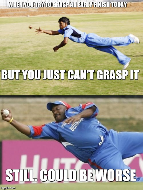 Reaching for an early finish on a Friday | WHEN YOU TRY TO GRASP AN EARLY FINISH TODAY BUT YOU JUST CAN'T GRASP IT STILL. COULD BE WORSE | image tagged in cricket,succesful black man,epic fail | made w/ Imgflip meme maker