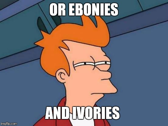 Futurama Fry Meme | OR EBONIES AND IVORIES | image tagged in memes,futurama fry | made w/ Imgflip meme maker