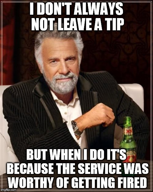 The Most Interesting Man In The World Meme | I DON'T ALWAYS NOT LEAVE A TIP BUT WHEN I DO IT'S BECAUSE THE SERVICE WAS WORTHY OF GETTING FIRED | image tagged in memes,the most interesting man in the world | made w/ Imgflip meme maker