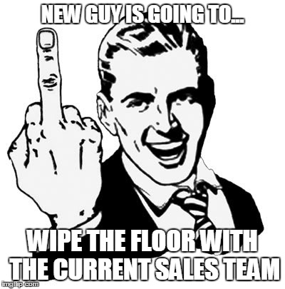 New Sales Guy | NEW GUY IS GOING TO... WIPE THE FLOOR WITH THE CURRENT SALES TEAM | image tagged in memes,sales,recruitment | made w/ Imgflip meme maker