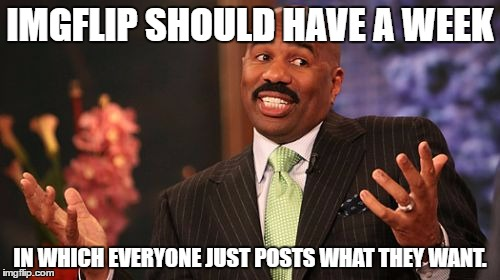 Non-themed Week Week - (A XenusianSoldier Event); and there is absolutely no irony here, haha. :D | IMGFLIP SHOULD HAVE A WEEK IN WHICH EVERYONE JUST POSTS WHAT THEY WANT. | image tagged in memes,steve harvey | made w/ Imgflip meme maker
