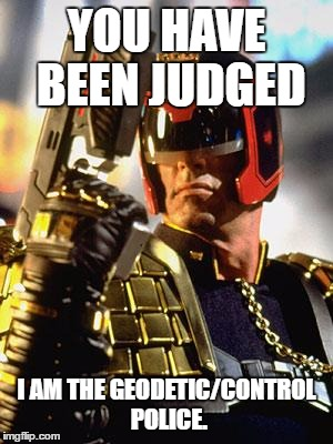 Judge Dredd | YOU HAVE BEEN JUDGED I AM THE GEODETIC/CONTROL POLICE. | image tagged in judge dredd | made w/ Imgflip meme maker