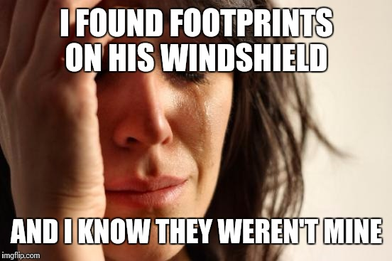 First World Problems Meme | I FOUND FOOTPRINTS ON HIS WINDSHIELD AND I KNOW THEY WEREN'T MINE | image tagged in memes,first world problems | made w/ Imgflip meme maker
