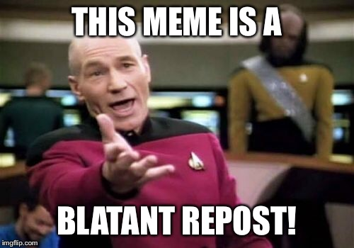 Picard Wtf Meme | THIS MEME IS A BLATANT REPOST! | image tagged in memes,picard wtf | made w/ Imgflip meme maker
