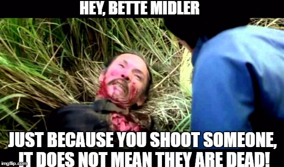 Poor dumb celebrities | HEY, BETTE MIDLER JUST BECAUSE YOU SHOOT SOMEONE, IT DOES NOT MEAN THEY ARE DEAD! | image tagged in bette midler,chicago,homicide | made w/ Imgflip meme maker