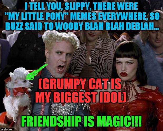 "Sparklepoodle! | I TELL YOU, SLIPPY, THERE WERE ""MY LITTLE PONY"" MEMES EVERYWHERE, SO BUZZ SAID TO WOODY BLAH BLAH DEBLAH... FRIENDSHIP IS MAGIC!!! (GRUMPY C 